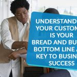Understanding your customer is your bread and butter bottom line and key to business success